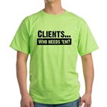 WTD: Clients...Who needs 'em? Green T-Shirt