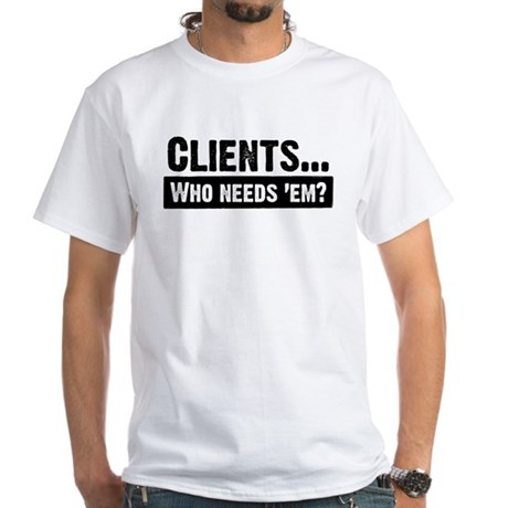 WTD: Clients...Who needs 'em? White T-Shirt