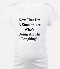 Now That I'm A Stockbroker Who's Shirt