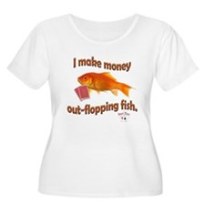 I Make Money Out-Flopping Fish! Plus Size T-Shirt
