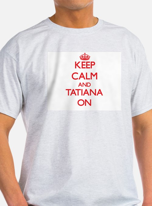 Keep Calm and Tatiana ON T-Shirt