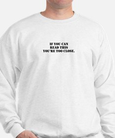 if you can read this you're too close. Sweatshirt