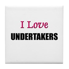 I Love UNDERTAKERS Tile Coaster