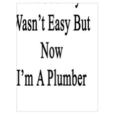 The Journey Wasn't Easy But Now I'm A Plumber Poster