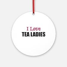 I Love TEA LADIES Ornament (Round)