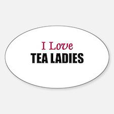 I Love TEA LADIES Oval Decal
