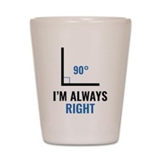 I'm Always Right Shot Glass