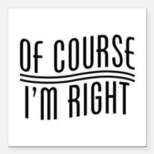 "Of Course I'm Right Square Car Magnet 3"" x 3"""