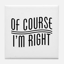 Of Course I'm Right Tile Coaster