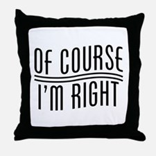 Of Course I'm Right Throw Pillow
