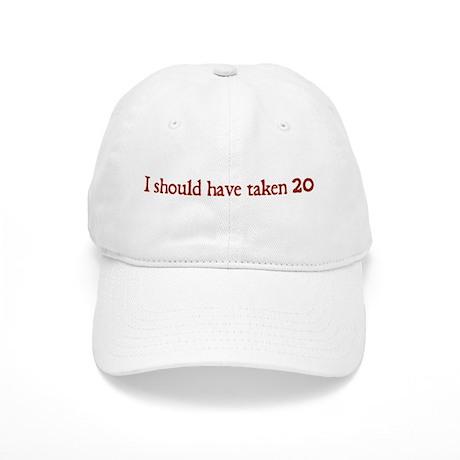 I Should Have Taken 20 Cap