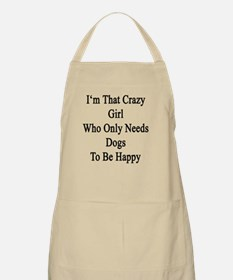 I'm That Crazy Girl Who Only Needs Dogs To B Apron