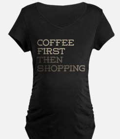 Coffee Then Shopping Maternity T-Shirt