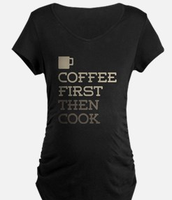 Coffee Then Cook Maternity T-Shirt