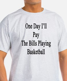 One Day I'll Pay The Bills Playing B T-Shirt