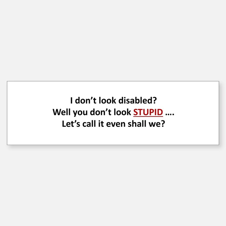 I don't look disabled? Bumper Bumper Bumper Sticker