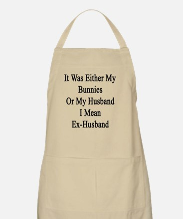 It Was Either My Bunnies Or My Husband I Mea Apron