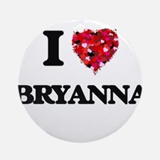 I Love Bryanna Ornament (Round)