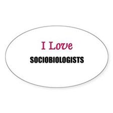 I Love SOCIOBIOLOGISTS Oval Decal