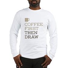 Coffee Then Draw Long Sleeve T-Shirt
