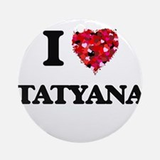 I Love Tatyana Ornament (Round)