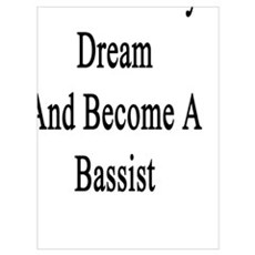 I'll Follow My Dream And Become A Bassist Poster
