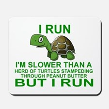 I RUN.  I'M SLOWER THAN A HERD OF TURTLE Mousepad