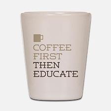 Coffee Then Educate Shot Glass