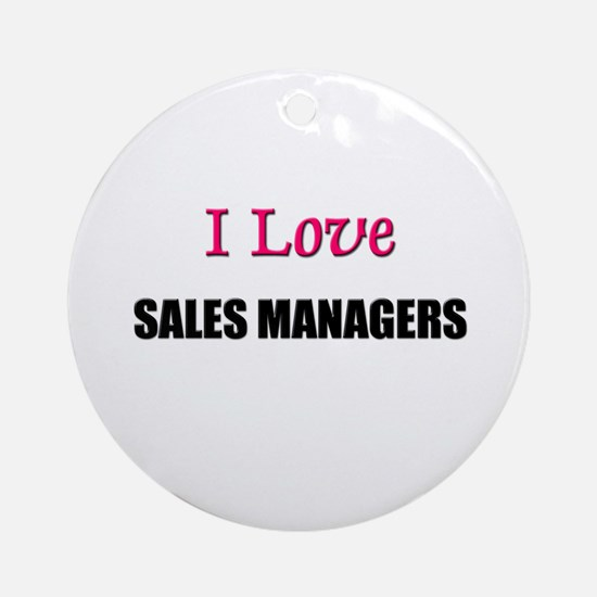 I Love SALES MANAGERS Ornament (Round)