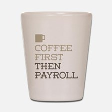Coffee Then Payroll Shot Glass