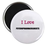 I Love PSYCHOPHARMACOLOGISTS Magnet