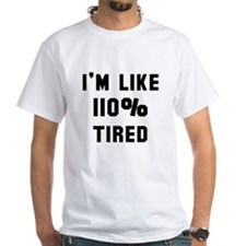 I'm like 110% tired Shirt