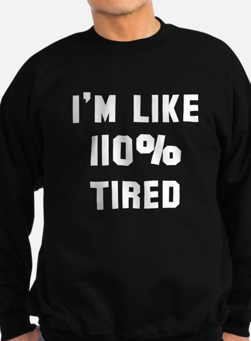 I'm like 110% tired Sweatshirt (dark)