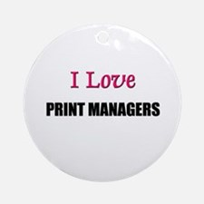 I Love PRINT MANAGERS Ornament (Round)