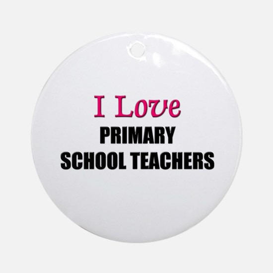 I Love PRIMARY SCHOOL TEACHERS Ornament (Round)