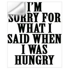 I'm Sorry For What I Said When I Was Hungry Wall Decal