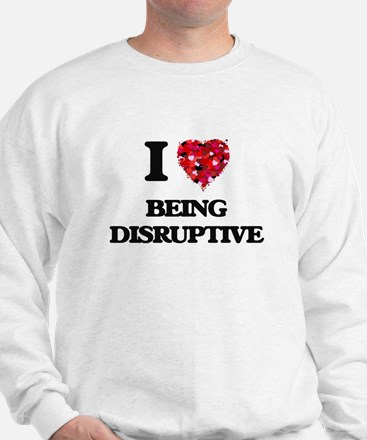 I Love Being Disruptive Sweatshirt