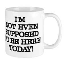 I'M NOT EVEN SUPPOSED TO BE HERE TODAY! Mug