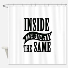 Inside We Are All The Same Shower Curtain