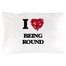 I Love Being Round Pillow Case