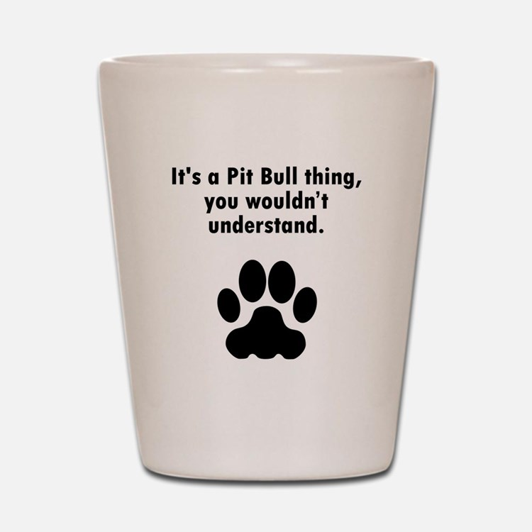 Its A Pit Bull Thing Shot Glass