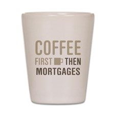 Coffee Then Mortgages Shot Glass