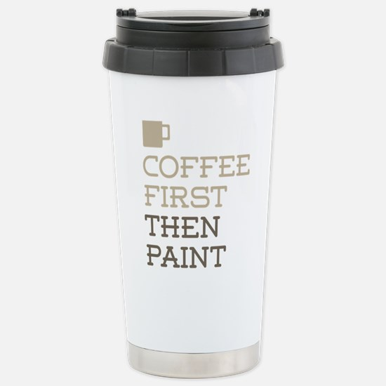 Coffee Then Paint Stainless Steel Travel Mug