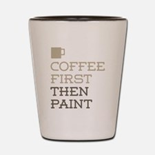 Coffee Then Paint Shot Glass