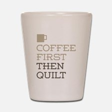 Coffee Then Quilt Shot Glass