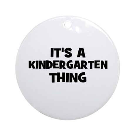 It's a Kindergarten Thing Ornament (Round)