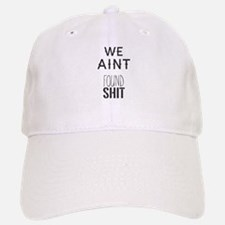 We Aint Found Shit Baseball Baseball Cap