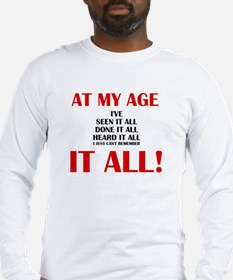 AT MY AGE, I'VE SEEN, DONE AND Long Sleeve T-Shirt