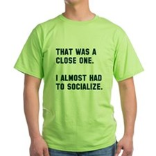 I almost had to socialize T-Shirt