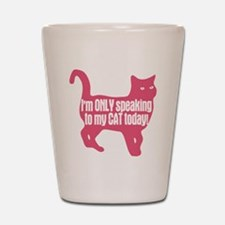 Only Speaking To My Cat Today Shot Glass